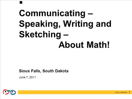 1  Communicating – Speaking, Writing and Sketching – About Math! Sioux Falls, South Dakota June 7, 2011.