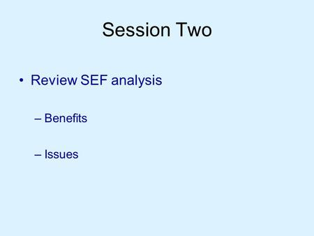 Session Two Review SEF analysis –Benefits –Issues.