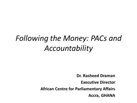 Following the Money: PACs and Accountability Dr. Rasheed Draman Executive Director African Centre for Parliamentary Affairs Accra, GHANA.
