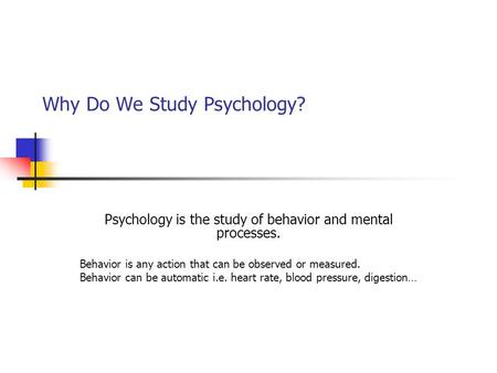Why Do We Study Psychology? Psychology is the study of behavior and mental processes. Behavior is any action that can be observed or measured. Behavior.