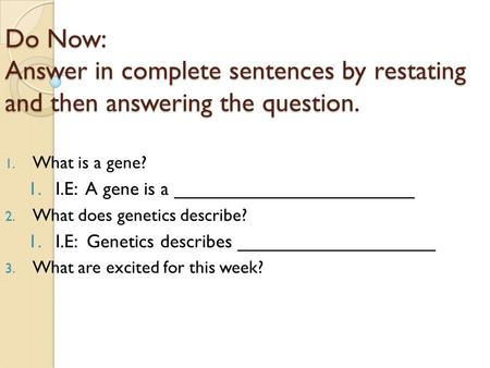 Do Now: Answer in complete sentences by restating and then answering the question. 1. What is a gene? 1.I.E: A gene is a _______________________ 2. What.
