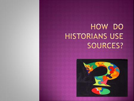  Historians have to be very careful about whether or not they can trust their sources.  They want to know if the source is reliable.  Both primary.