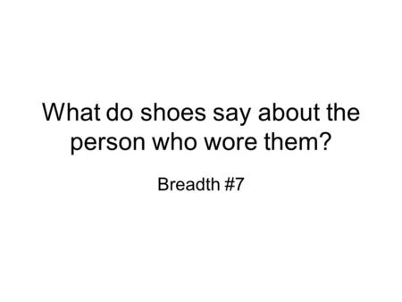 What do shoes say about the person who wore them? Breadth #7.
