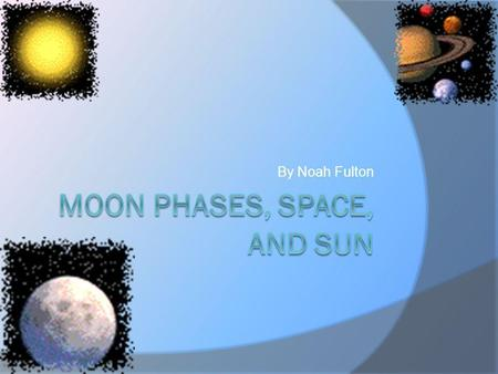 By Noah Fulton The Moon  The moon has 8 stages. When the moon gets smaller the Moon is waning. When the moon gets bigger the moon is Waxing. The moon.