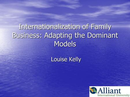 Internationalization of Family Business: Adapting the Dominant Models Louise Kelly.