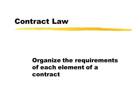 Contract Law Organize the requirements of each element of a contract.