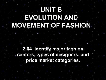 UNIT B EVOLUTION AND MOVEMENT OF FASHION 2.04 Identify major fashion centers, types of designers, and price market categories.