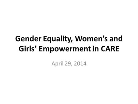 Gender Equality, Women's and Girls' Empowerment in CARE April 29, 2014.
