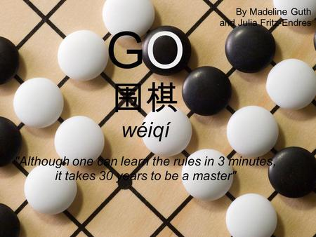 GO 围棋 wéiqí Although one can learn the rules in 3 minutes, it takes 30 years to be a master By Madeline Guth and Julia Fritz-Endres.
