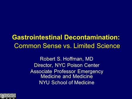 Gastrointestinal Decontamination: Common Sense vs. Limited Science Robert S. Hoffman, MD Director, NYC Poison Center Associate Professor Emergency Medicine.