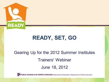 READY, SET, GO Gearing Up for the 2012 Summer Institutes Trainers' Webinar June 18, 2012.
