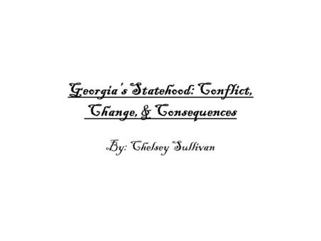 Georgia's Statehood: Conflict, Change, & Consequences By: Chelsey Sullivan.