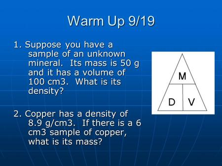 Warm Up 9/19 1. Suppose you have a sample of an unknown mineral. Its mass is 50 g and it has a volume of 100 cm3. What is its density? 2. Copper has a.