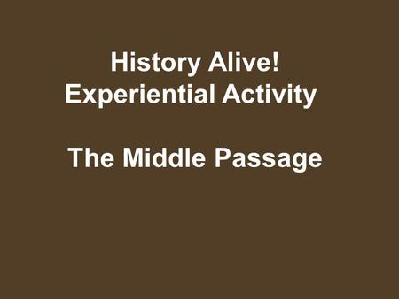 History Alive! Experiential Activity The Middle Passage.