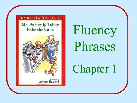 Fluency Phrases Chapter 1. Mr. Putter and Tabby It was wintertime.