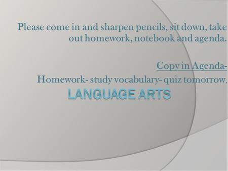 Please come in and sharpen pencils, sit down, take out homework, notebook and agenda. Copy in Agenda- Homework- study vocabulary- quiz tomorrow,