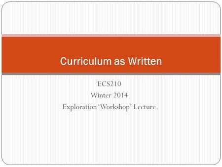 ECS210 Winter 2014 Exploration 'Workshop' Lecture Curriculum as Written.