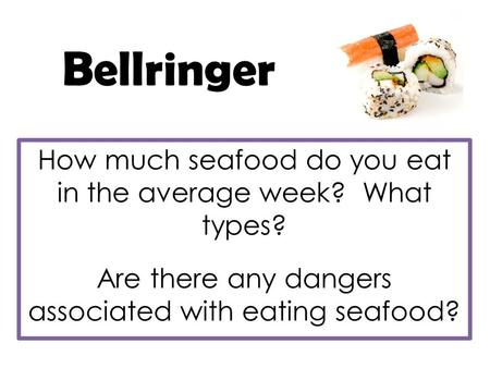 Bellringer How much seafood do you eat in the average week? What types? Are there any dangers associated with eating seafood?