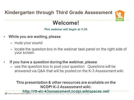 Kindergarten through Third Grade Assessment Welcome! This webinar will begin at 3:30. While you are waiting, please: –mute your sound –locate the question.