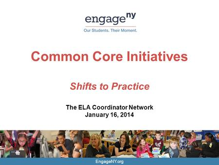 EngageNY.org Common Core Initiatives Shifts to Practice The ELA Coordinator Network January 16, 2014.
