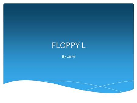 FLOPPY L By Janvi. WHAT IS FLOPPY L??? Floppy L is a computer game that you can play to entertain yourself and spend your free time…. It is somehow like.