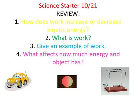 Science Starter 10/21 REVIEW: 1. How does work increase or decrease kinetic energy? 2. What is work? 3. Give an example of work. 4. What affects how much.