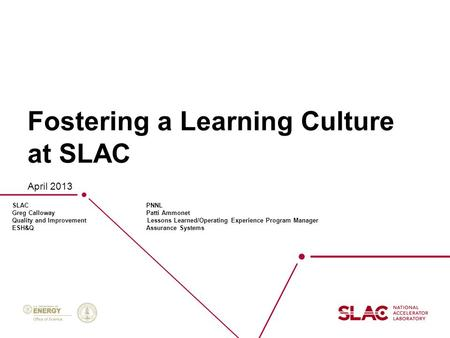 Fostering a Learning Culture at SLAC April 2013 SLAC PNNL Greg Calloway Patti Ammonet Quality and Improvement Lessons Learned/Operating Experience Program.