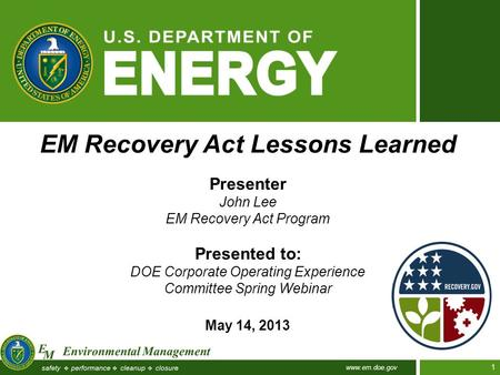 Www.em.doe.gov 1 EM Recovery Act Lessons Learned Presenter John Lee EM Recovery Act Program Presented to: DOE Corporate Operating Experience Committee.