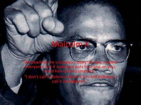 "Malcolm X ""Be peaceful, be courteous, obey the law, respect everyone; but if someone puts his hand on you, send him to the cemetery."" ""I don't call it."