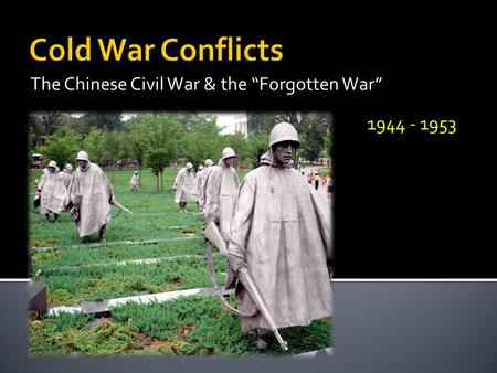 "The Chinese Civil War & the ""Forgotten War"" 1944 - 1953."