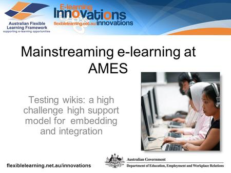 Flexiblelearning.net.au/innovations Mainstreaming e-learning at AMES Testing wikis: a high challenge high support model for embedding and integration.