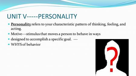 UNIT V-----PERSONALITY Personality refers to your characteristic pattern of thinking, feeling, and acting. Motive---stimulus that moves a person to behave.