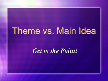 Theme vs. Main Idea Get to the Point! Can you find it? See if you can find the main idea in the following paragraph…