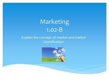 Marketing 1.02-B Explain the concept of market and market identification.