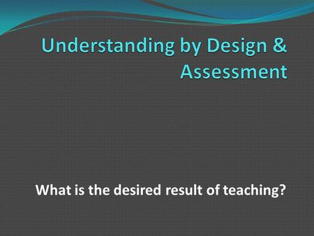What is the desired result of teaching?. Desired Result  Student achievement of educational outcomes  Illustrated by evidence of learning/assessment.