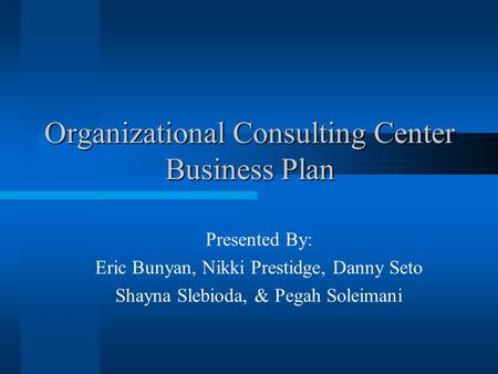 Organizational Consulting Center Business Plan Presented By: Eric Bunyan, Nikki Prestidge, Danny Seto Shayna Slebioda, & Pegah Soleimani.