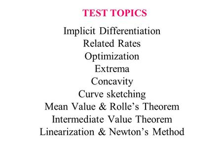 TEST TOPICS Implicit Differentiation Related Rates Optimization Extrema Concavity Curve sketching Mean Value & Rolle's Theorem Intermediate Value Theorem.