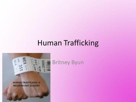 Human Trafficking Britney Byun. INFO About 15,000~18,000, mostly women and children are trafficked to the U.S. annually Human trafficking is reported.