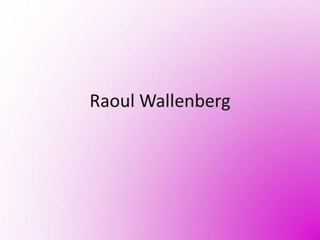 Raoul Wallenberg. Who? August 4, 1912 ~ July 17, 1947 Swedish humanitarian Studied drawing and architecture Graduated from U of Michigan Became Swedish.