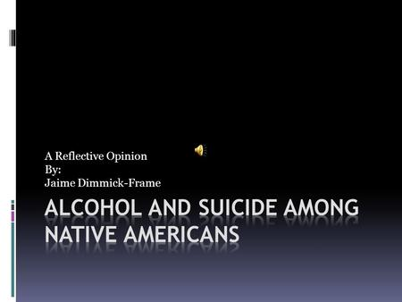 A Reflective Opinion By: Jaime Dimmick-Frame. Suicide Alexie:Article:  I mean, the thing is, plenty of Indians have died because they were drunk. And.