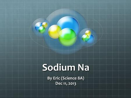 Sodium Na By Eric (Science 8A) Dec 11, 2013. History Discovered In 1807 By Sir Humphrey Davy.