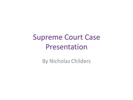 Supreme Court Case Presentation By Nicholas Childers.