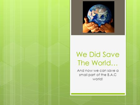We Did Save The World… And now we can save a small part of the B.A.C world!
