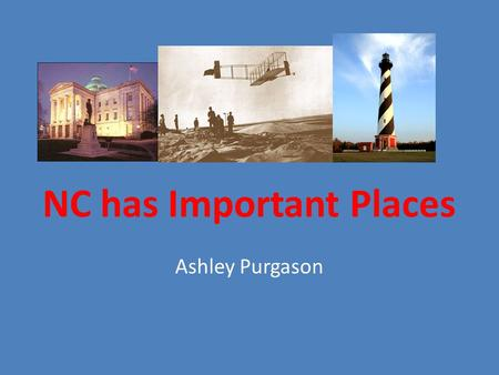 NC has Important Places Ashley Purgason. Who has been to the State Capitol? Has been to the CapitolHas not been to the Capitol.