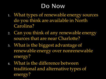 Do Now What types of renewable energy sources do you think are available in North Carolina? Can you think of any renewable energy sources that are near.
