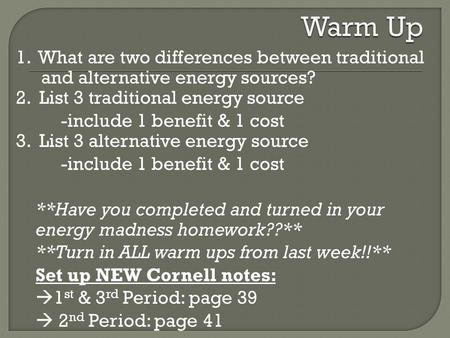 Warm Up 1. What are two differences between traditional and alternative energy sources? 2. List 3 traditional energy source -include 1 benefit & 1 cost.