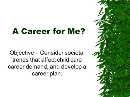 A Career for Me? Objective – Consider societal trends that affect child care career demand, and develop a career plan.