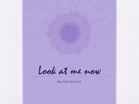 Look at me now By: Anis Nazri 6E. What dramatic skill would you say is the best part in your performance? Why? I think the best dramatic skill that I.