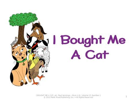 I BOUGHT ME A CAT, arr. Paul Jennings – M USIC K-8, Volume 23, Number 1 © 2012 Plank Road Publishing, Inc. All Rights Reserved 1.