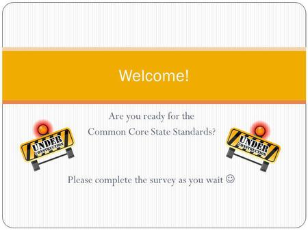Are you ready for the Common Core State Standards? Please complete the survey as you wait Welcome!